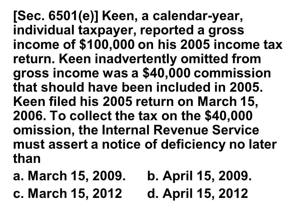 [Sec. 6501(e)] Keen, a calendar‑year, individual taxpayer, reported a gross income of $100,000 on his 2005 income tax return. Keen inadvertently omitted from gross income was a $40,000 commission that should have been included in 2005. Keen filed his 2005 return on March 15, 2006. To collect the tax on the $40,000 omission, the Internal Revenue Ser­vice must assert a notice of deficiency no later than